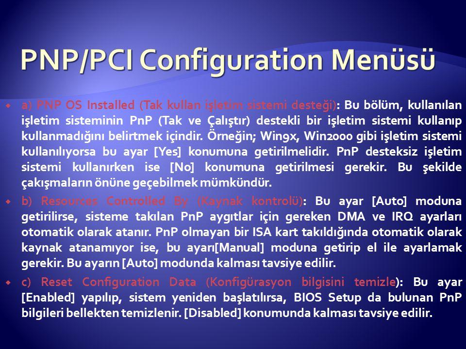 a) PNP OS Installed (Tak kullan işletim sistemi desteği): Bu bölüm, kullanılan işletim sisteminin PnP (Tak ve Çalıştır) destekli bir işletim sistemi kullanıp kullanmadığını belirtmek içindir. Örneğin; Win9x, Win2000 gibi işletim sistemi kullanılıyorsa bu ayar [Yes] konumuna getirilmelidir. PnP desteksiz işletim sistemi kullanırken ise [No] konumuna getirilmesi gerekir. Bu şekilde çakışmaların önüne geçebilmek mümkündür.